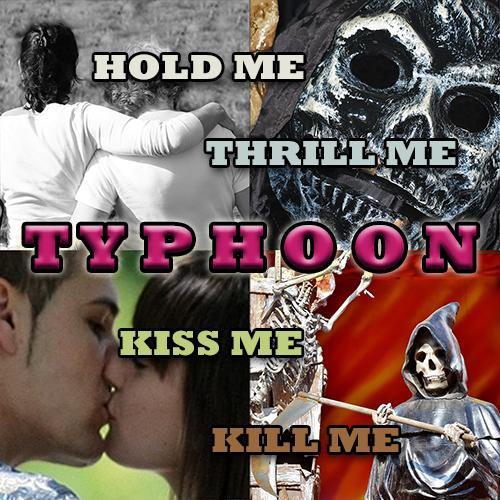 Typhoon: Hold Me, Thrill Me, Kiss Me, Kill Me.